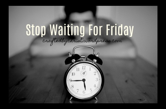 Stop Waiting for Friday.jpg